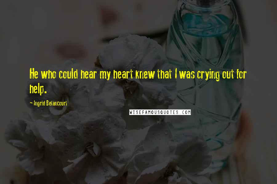 Ingrid Betancourt quotes: He who could hear my heart knew that I was crying out for help.