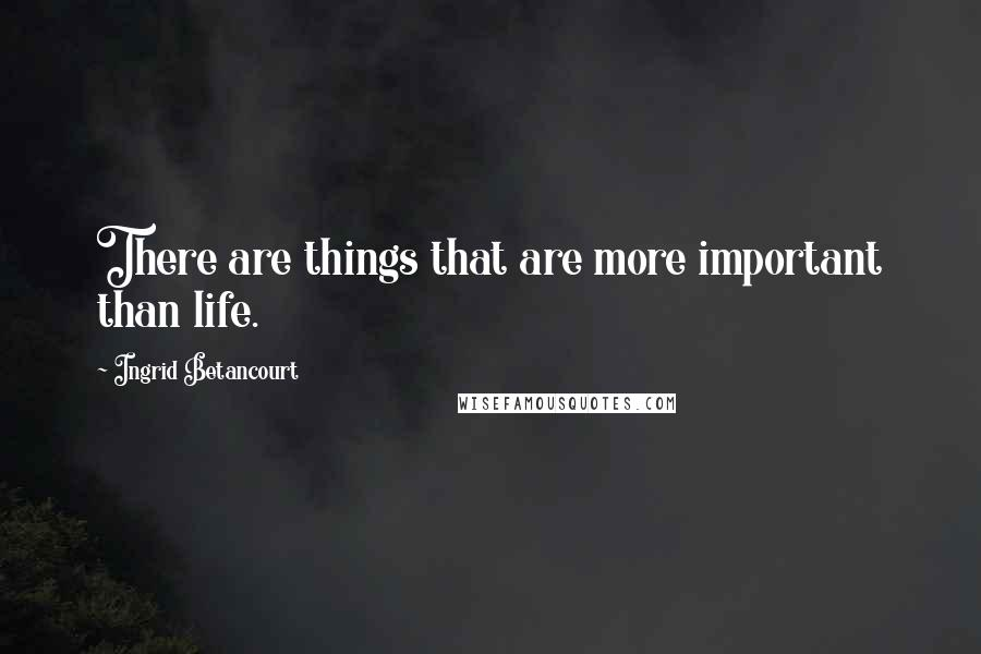 Ingrid Betancourt quotes: There are things that are more important than life.