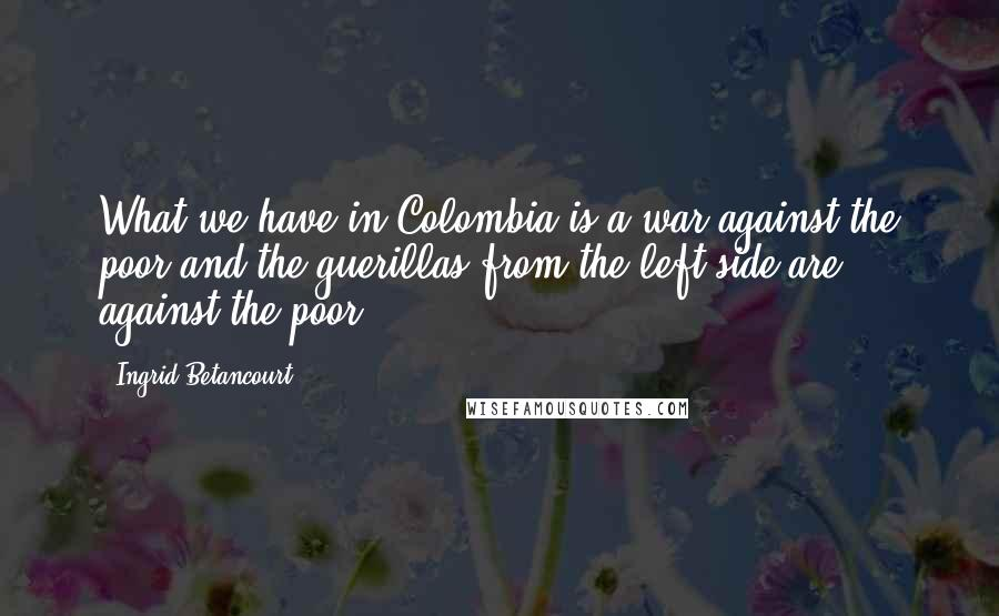 Ingrid Betancourt quotes: What we have in Colombia is a war against the poor and the guerillas from the left side are against the poor.