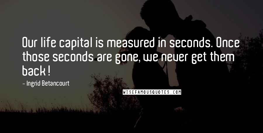 Ingrid Betancourt quotes: Our life capital is measured in seconds. Once those seconds are gone, we never get them back!