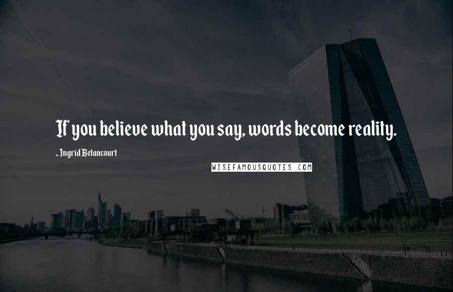 Ingrid Betancourt quotes: If you believe what you say, words become reality.