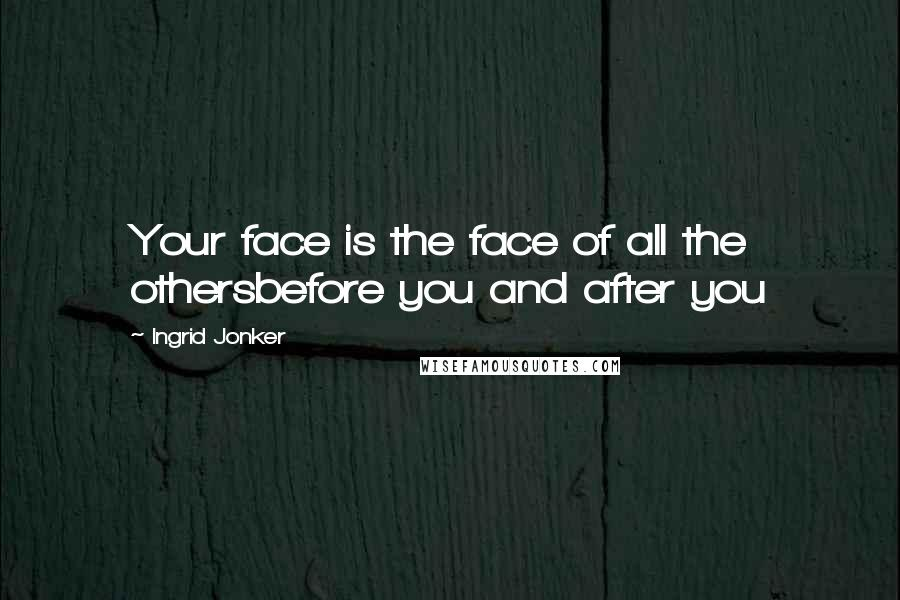 Ingrid Jonker quotes: Your face is the face of all the othersbefore you and after you