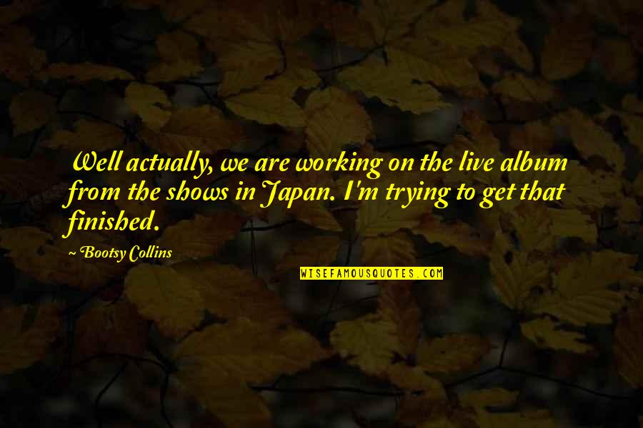 Ingrid Peta Quotes By Bootsy Collins: Well actually, we are working on the live