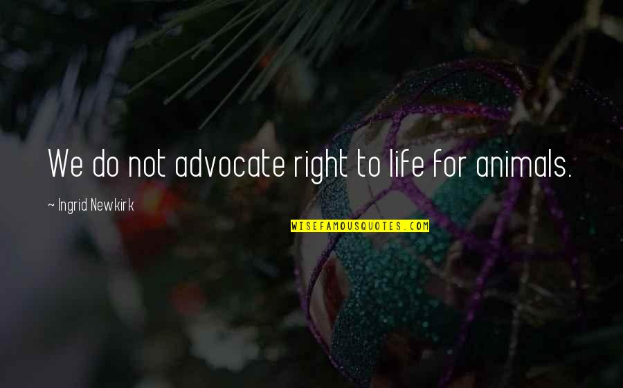 Ingrid Peta Quotes By Ingrid Newkirk: We do not advocate right to life for