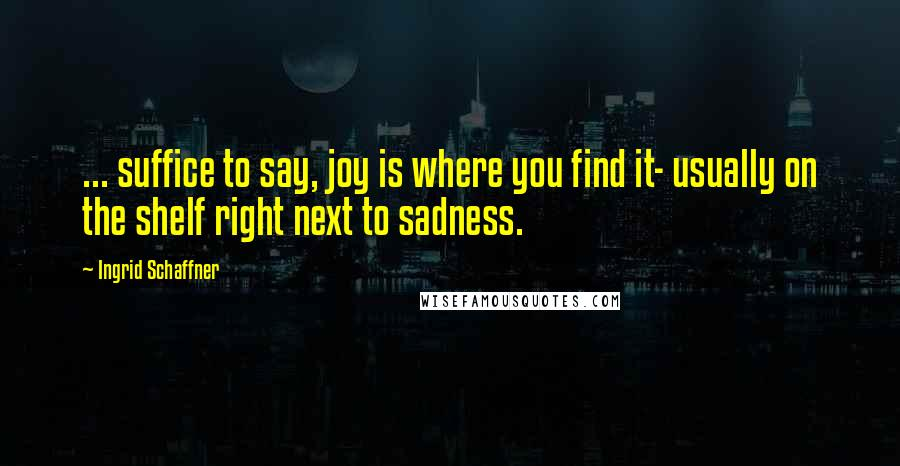 Ingrid Schaffner quotes: ... suffice to say, joy is where you find it- usually on the shelf right next to sadness.