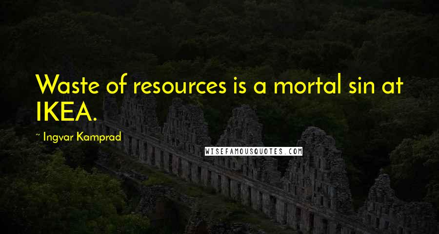 Ingvar Kamprad quotes: Waste of resources is a mortal sin at IKEA.