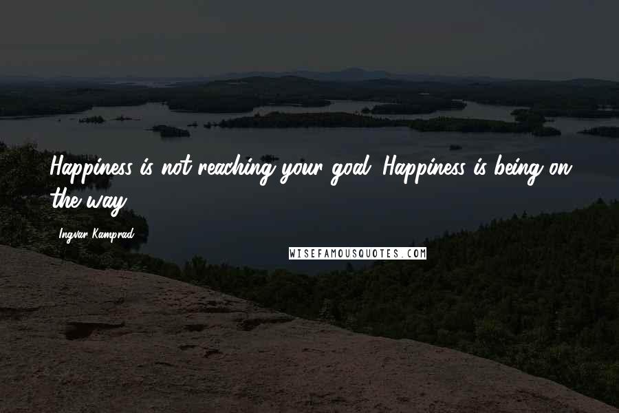 Ingvar Kamprad quotes: Happiness is not reaching your goal. Happiness is being on the way.