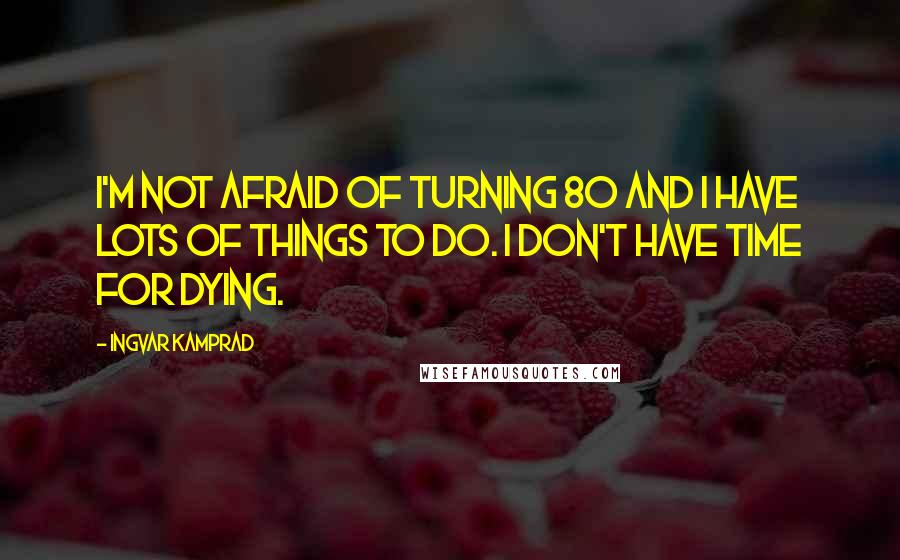 Ingvar Kamprad quotes: I'm not afraid of turning 80 and I have lots of things to do. I don't have time for dying.