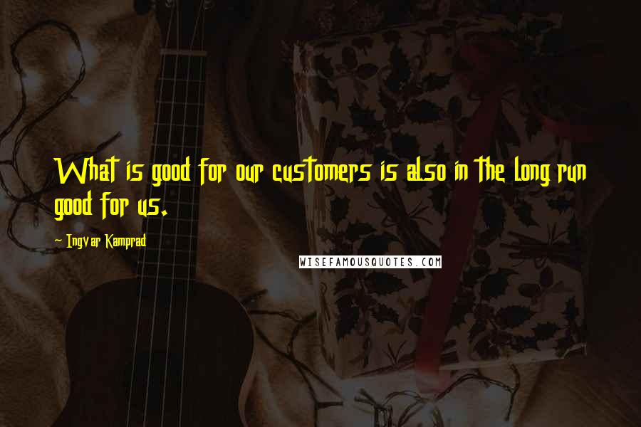 Ingvar Kamprad quotes: What is good for our customers is also in the long run good for us.