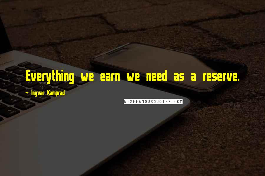 Ingvar Kamprad quotes: Everything we earn we need as a reserve.
