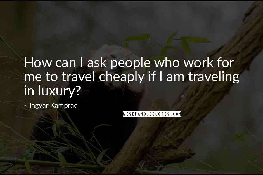 Ingvar Kamprad quotes: How can I ask people who work for me to travel cheaply if I am traveling in luxury?