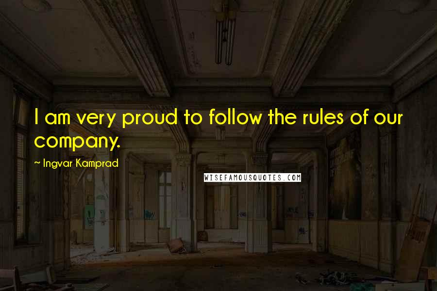 Ingvar Kamprad quotes: I am very proud to follow the rules of our company.