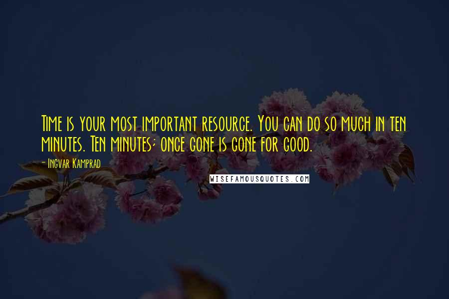 Ingvar Kamprad quotes: Time is your most important resource. You can do so much in ten minutes. Ten minutes; once gone is gone for good.