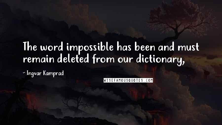 Ingvar Kamprad quotes: The word impossible has been and must remain deleted from our dictionary,