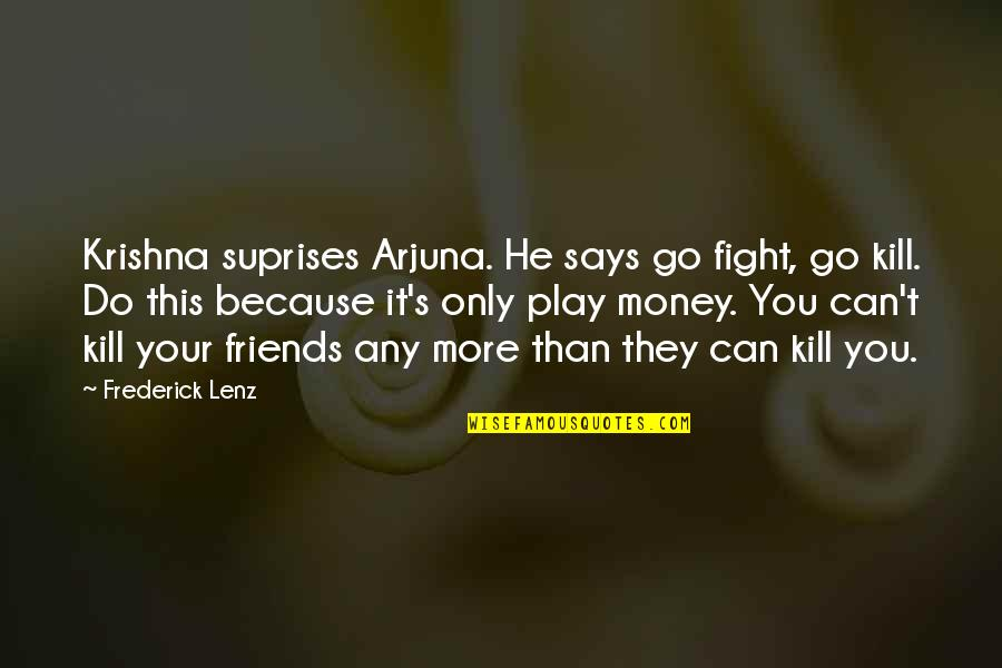 Inhale Memorable Quotes By Frederick Lenz: Krishna suprises Arjuna. He says go fight, go