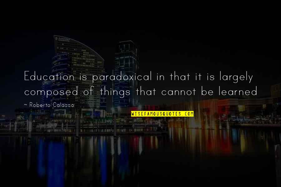 Inhale Memorable Quotes By Roberto Calasso: Education is paradoxical in that it is largely