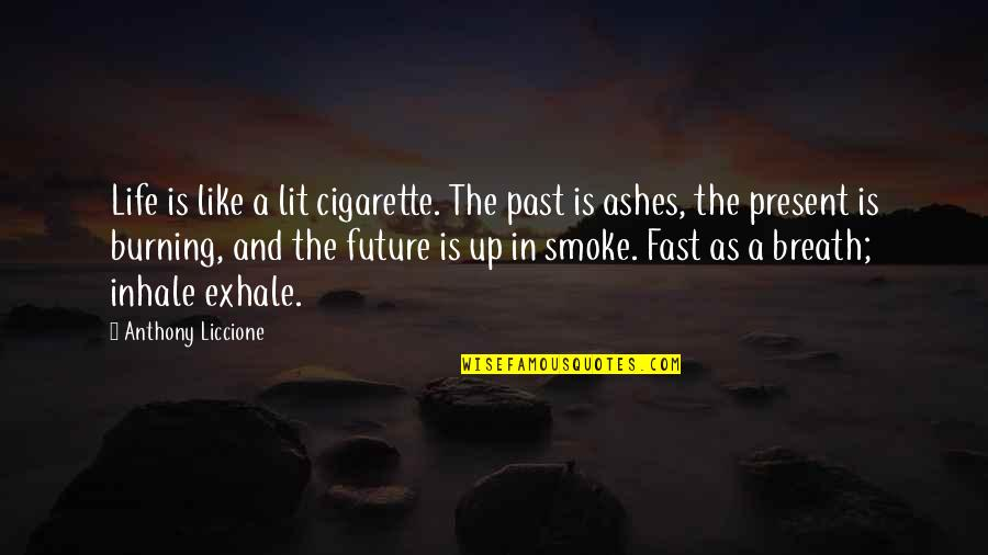 Inhale The Future Quotes By Anthony Liccione: Life is like a lit cigarette. The past