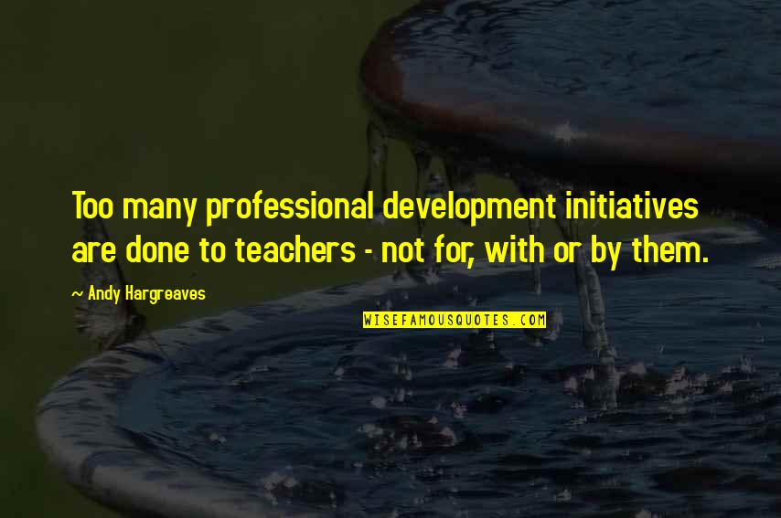 Initiatives Quotes By Andy Hargreaves: Too many professional development initiatives are done to