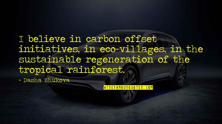 Initiatives Quotes By Dasha Zhukova: I believe in carbon offset initiatives, in eco-villages,