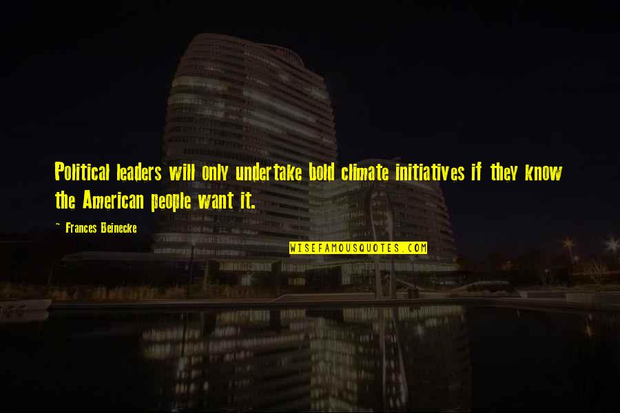Initiatives Quotes By Frances Beinecke: Political leaders will only undertake bold climate initiatives