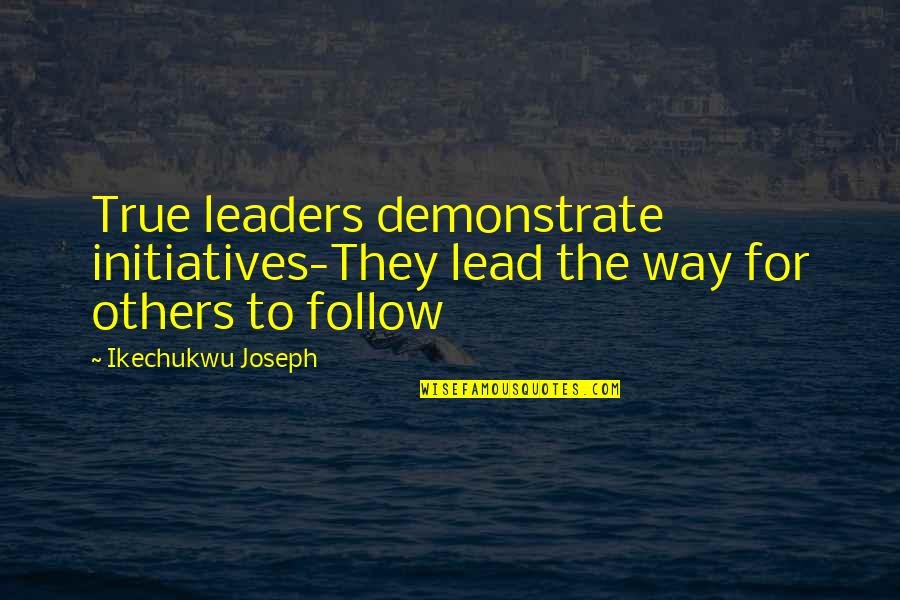Initiatives Quotes By Ikechukwu Joseph: True leaders demonstrate initiatives-They lead the way for