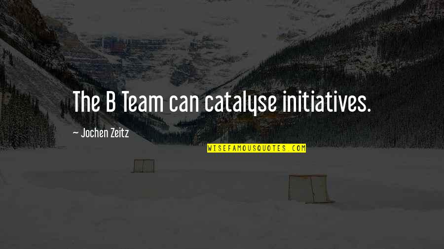 Initiatives Quotes By Jochen Zeitz: The B Team can catalyse initiatives.