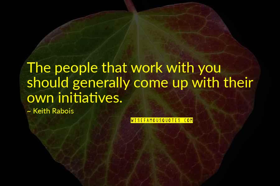 Initiatives Quotes By Keith Rabois: The people that work with you should generally