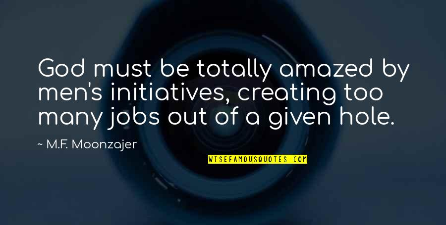 Initiatives Quotes By M.F. Moonzajer: God must be totally amazed by men's initiatives,