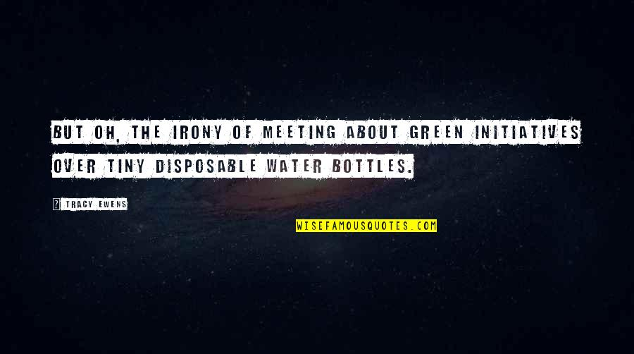 Initiatives Quotes By Tracy Ewens: But oh, the irony of meeting about green