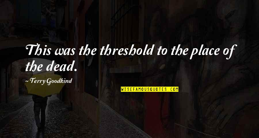 Inla Quotes By Terry Goodkind: This was the threshold to the place of