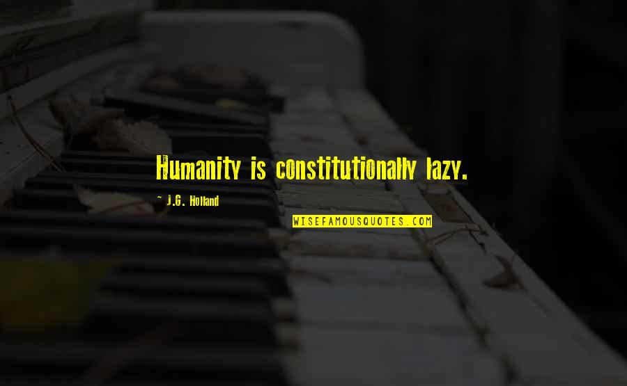 Inluding Quotes By J.G. Holland: Humanity is constitutionally lazy.