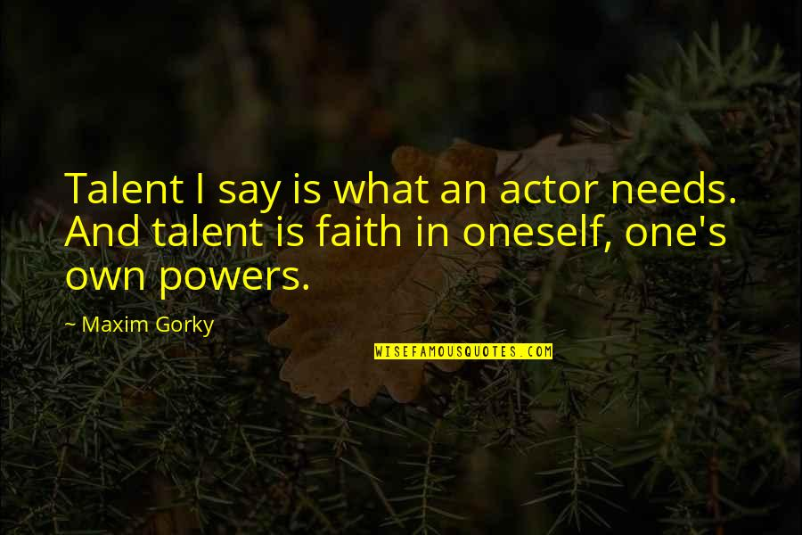Inluding Quotes By Maxim Gorky: Talent I say is what an actor needs.