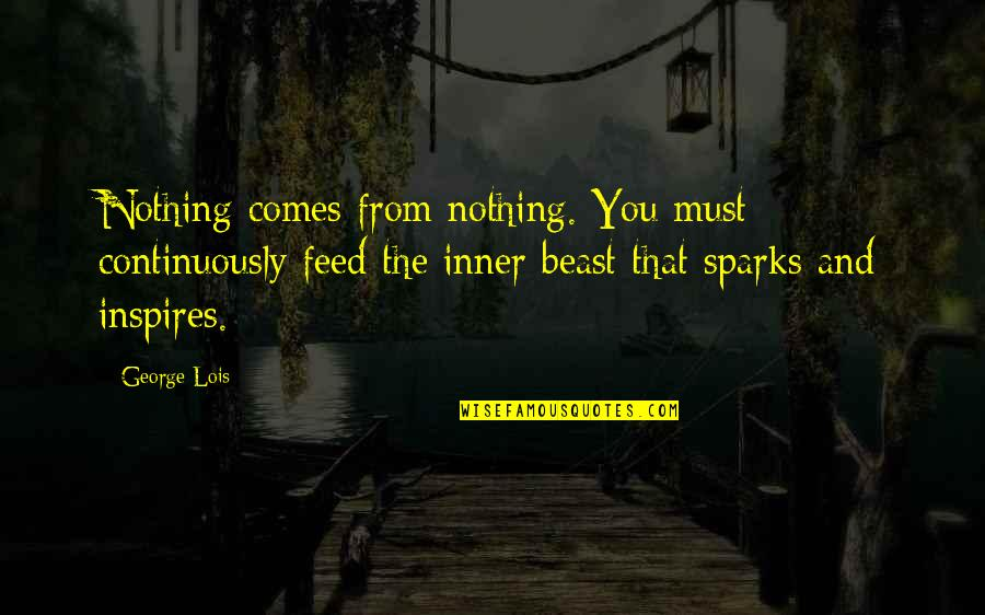 Inner Beast Quotes By George Lois: Nothing comes from nothing. You must continuously feed