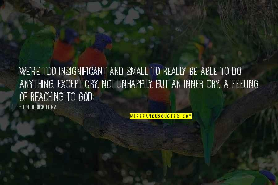 Inner Feelings Quotes By Frederick Lenz: We're too insignificant and small to really be