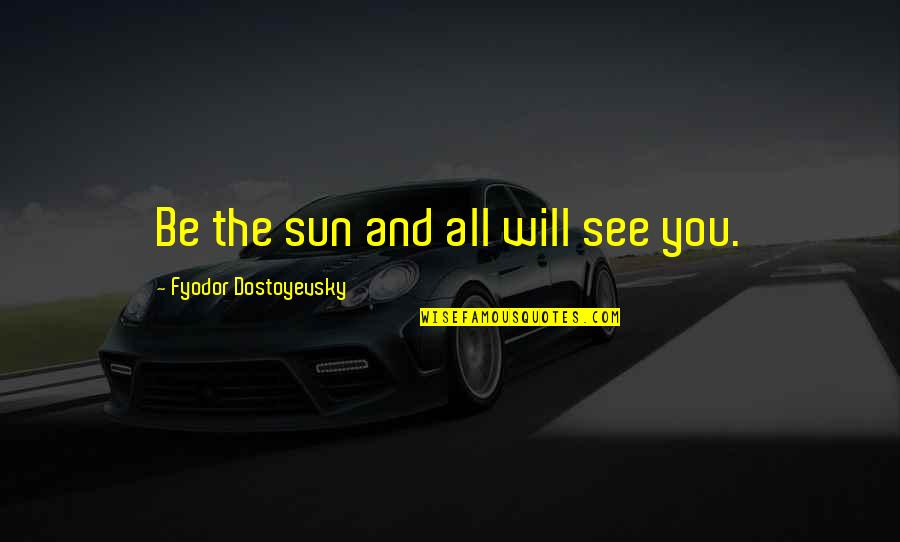 Inner Feelings Quotes By Fyodor Dostoyevsky: Be the sun and all will see you.
