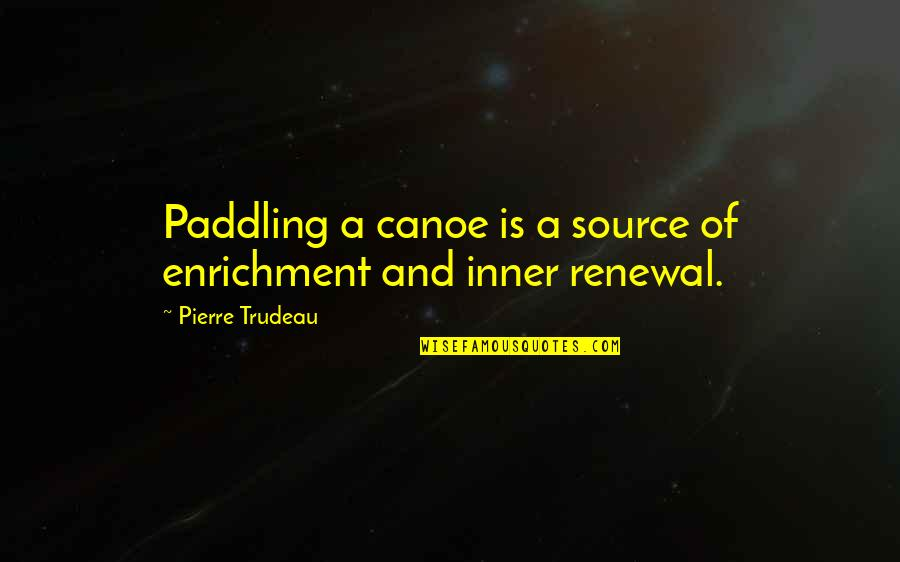Inner Source Quotes By Pierre Trudeau: Paddling a canoe is a source of enrichment
