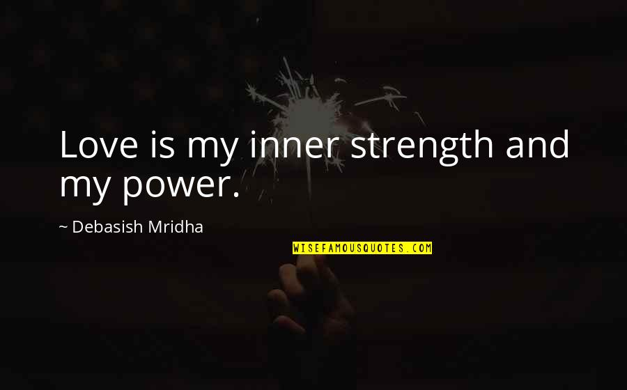 Inner Strength And Happiness Quotes By Debasish Mridha: Love is my inner strength and my power.
