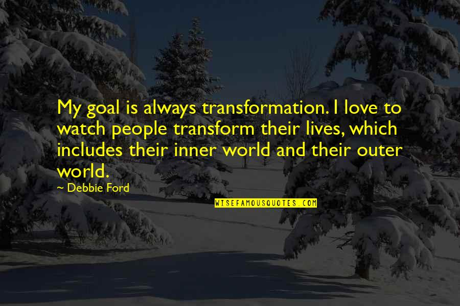 Inner World Outer World Quotes By Debbie Ford: My goal is always transformation. I love to