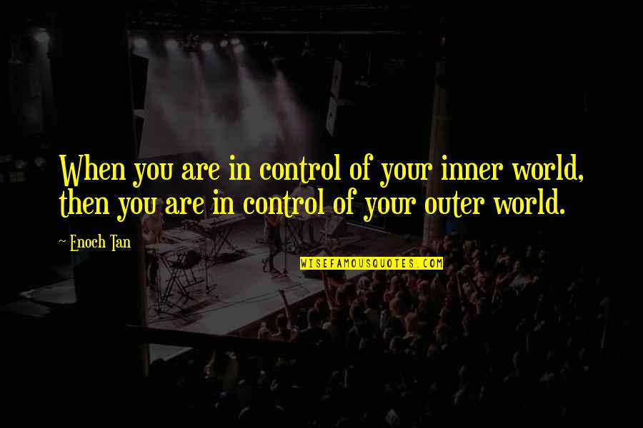 Inner World Outer World Quotes By Enoch Tan: When you are in control of your inner