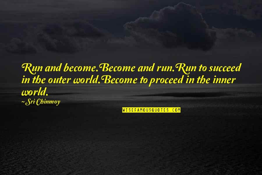 Inner World Outer World Quotes By Sri Chinmoy: Run and become.Become and run.Run to succeed in