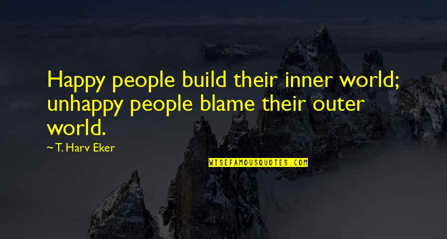 Inner World Outer World Quotes By T. Harv Eker: Happy people build their inner world; unhappy people