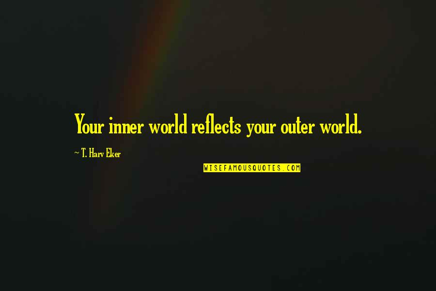 Inner World Outer World Quotes By T. Harv Eker: Your inner world reflects your outer world.