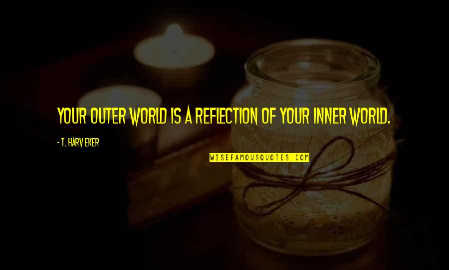 Inner World Outer World Quotes By T. Harv Eker: Your outer world is a reflection of your