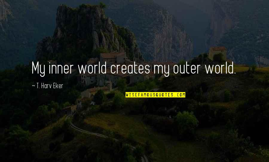 Inner World Outer World Quotes By T. Harv Eker: My inner world creates my outer world.