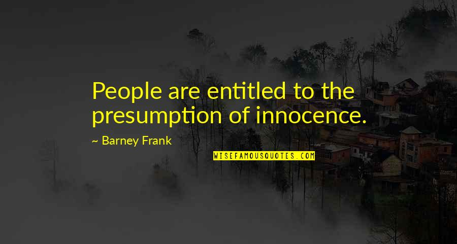 Innocence At Its Best Quotes By Barney Frank: People are entitled to the presumption of innocence.