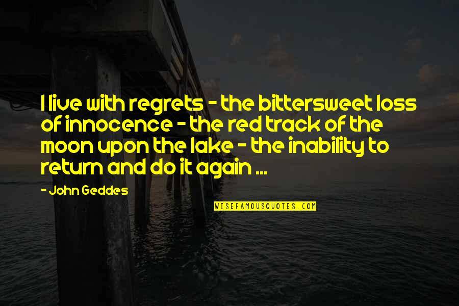 Innocence At Its Best Quotes By John Geddes: I live with regrets - the bittersweet loss