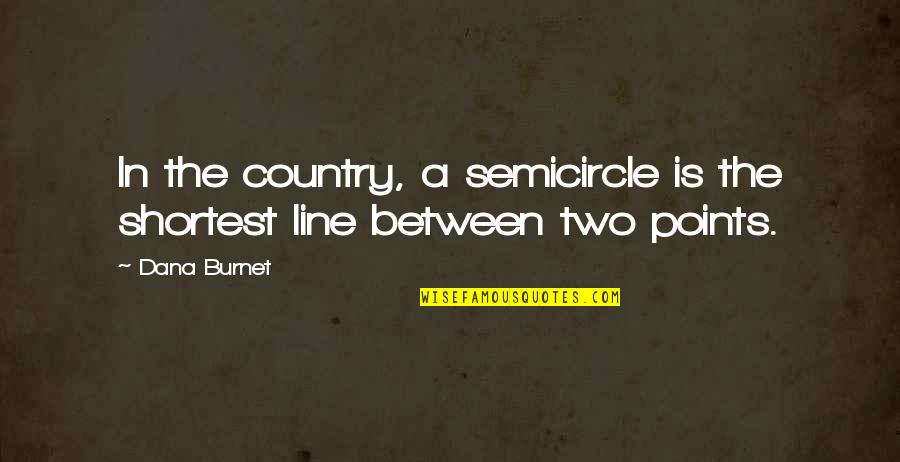 Innocence Goodreads Quotes By Dana Burnet: In the country, a semicircle is the shortest