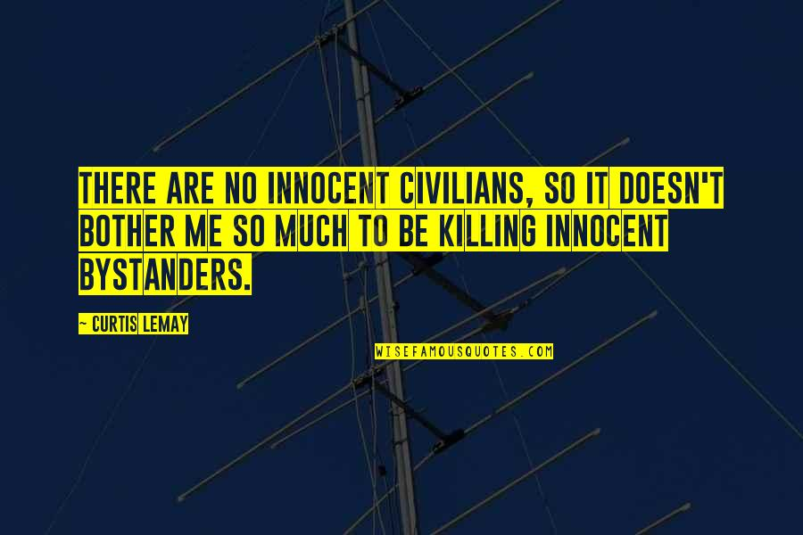 Innocent Bystanders Quotes By Curtis LeMay: There are no innocent civilians, so it doesn't