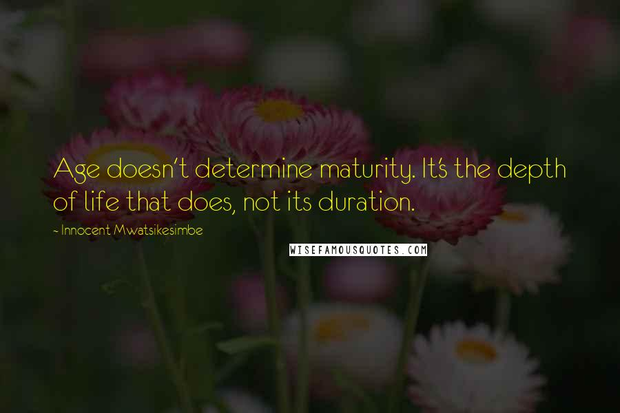 Innocent Mwatsikesimbe quotes: Age doesn't determine maturity. It's the depth of life that does, not its duration.