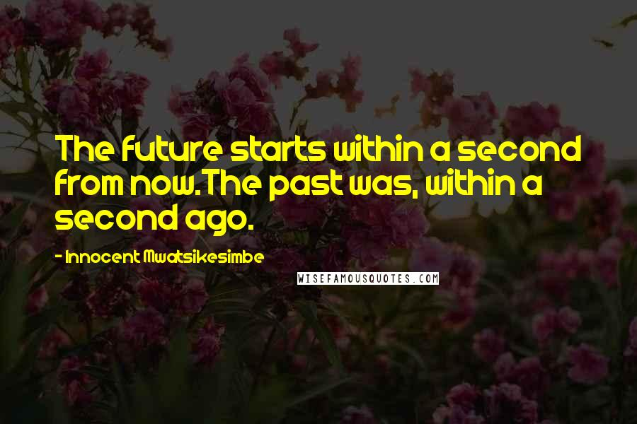 Innocent Mwatsikesimbe quotes: The future starts within a second from now.The past was, within a second ago.